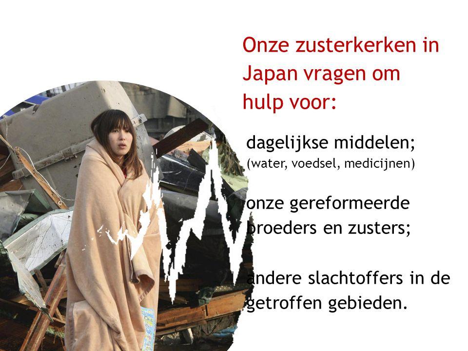 Onze zusterkerken in Japan vragen om hulp voor: dagelijkse middelen; (water, voedsel, medicijnen) onze gereformeerde broeders en zusters; andere slachtoffers in de getroffen gebieden.