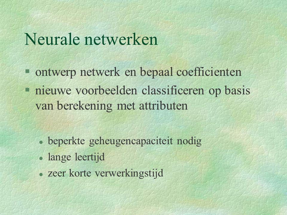 Neurale netwerken §ontwerp netwerk en bepaal coefficienten §nieuwe voorbeelden classificeren op basis van berekening met attributen l beperkte geheugencapaciteit nodig l lange leertijd l zeer korte verwerkingstijd