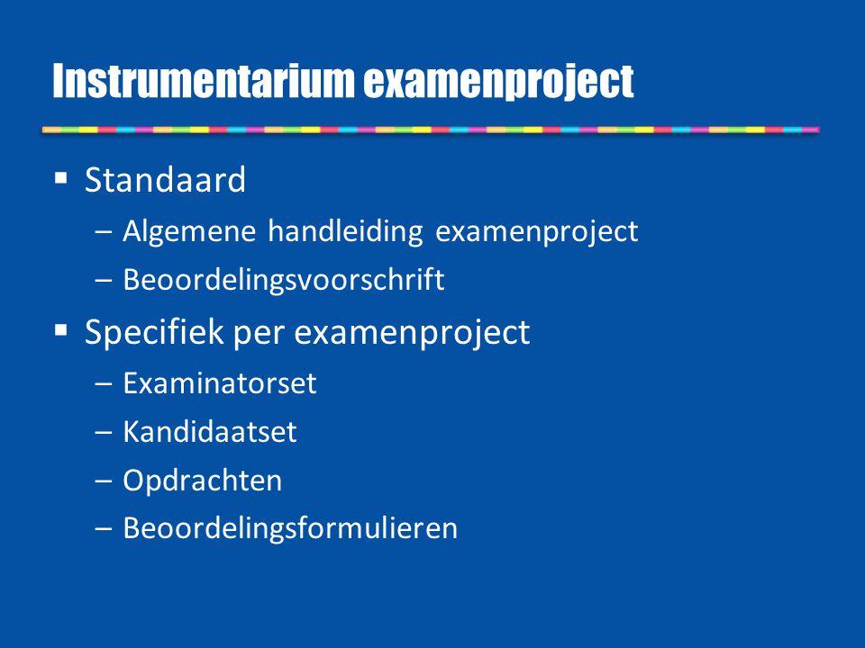 Instrumentarium examenproject  Standaard –Algemene handleiding examenproject –Beoordelingsvoorschrift  Specifiek per examenproject –Examinatorset –K