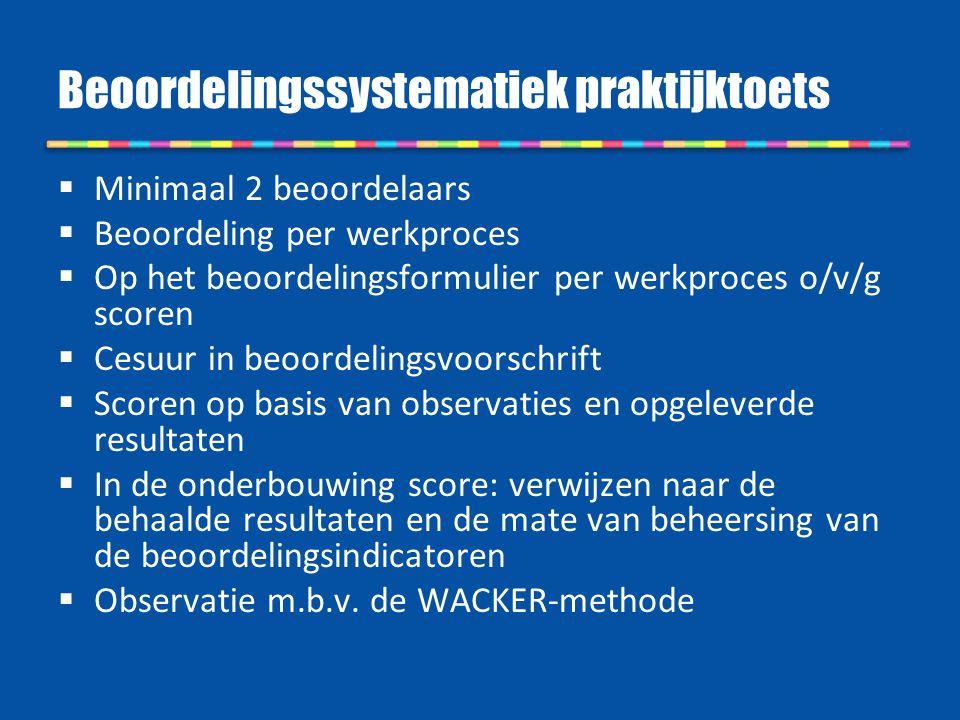 Beoordelingssystematiek praktijktoets  Minimaal 2 beoordelaars  Beoordeling per werkproces  Op het beoordelingsformulier per werkproces o/v/g score