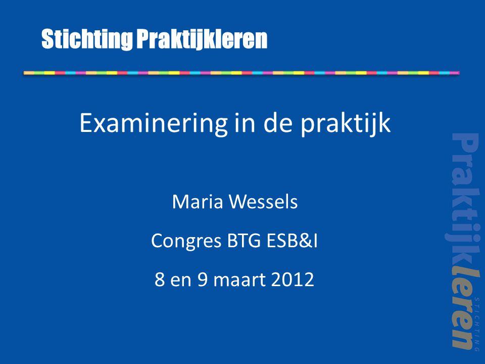 Examinering in de praktijk Maria Wessels Congres BTG ESB&I 8 en 9 maart 2012 Stichting Praktijkleren