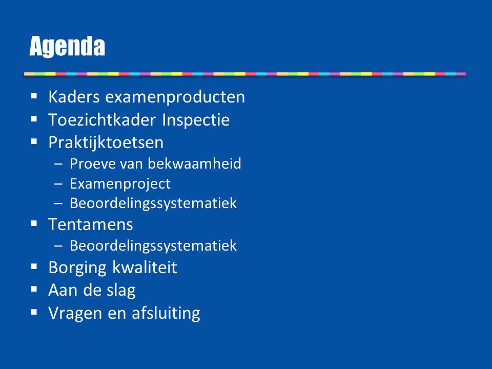 Agenda  Kaders examenproducten  Toezichtkader Inspectie  Praktijktoetsen –Proeve van bekwaamheid –Examenproject –Beoordelingssystematiek  Tentamen