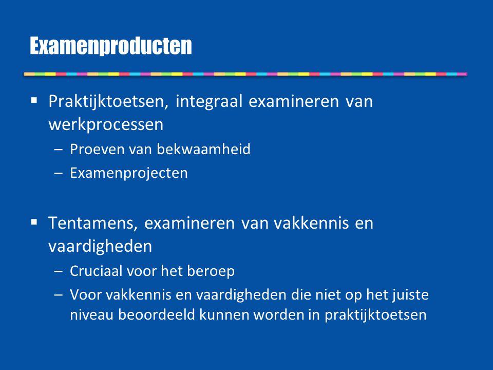 Examenproducten  Praktijktoetsen, integraal examineren van werkprocessen –Proeven van bekwaamheid –Examenprojecten  Tentamens, examineren van vakken