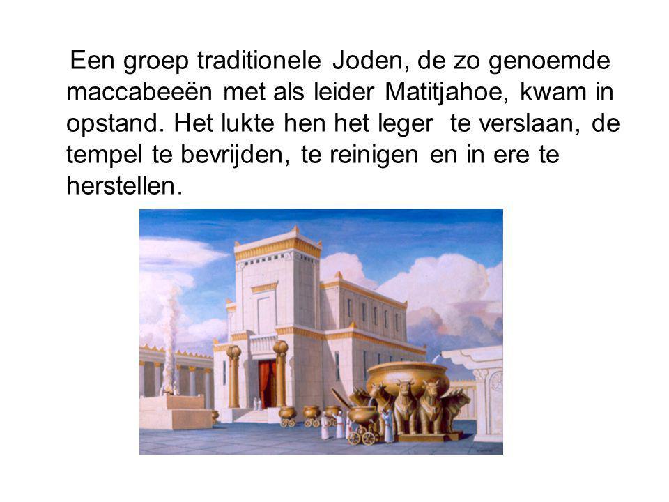 Een groep traditionele Joden, de zo genoemde maccabeeën met als leider Matitjahoe, kwam in opstand. Het lukte hen het leger te verslaan, de tempel te