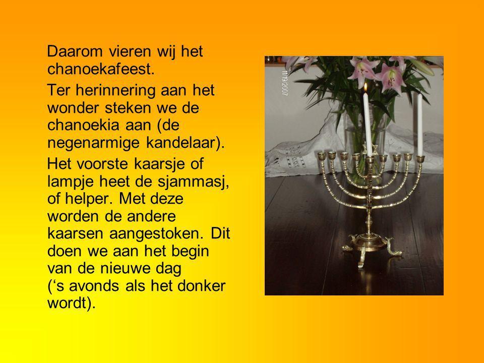 Daarom vieren wij het chanoekafeest. Ter herinnering aan het wonder steken we de chanoekia aan (de negenarmige kandelaar). Het voorste kaarsje of lamp
