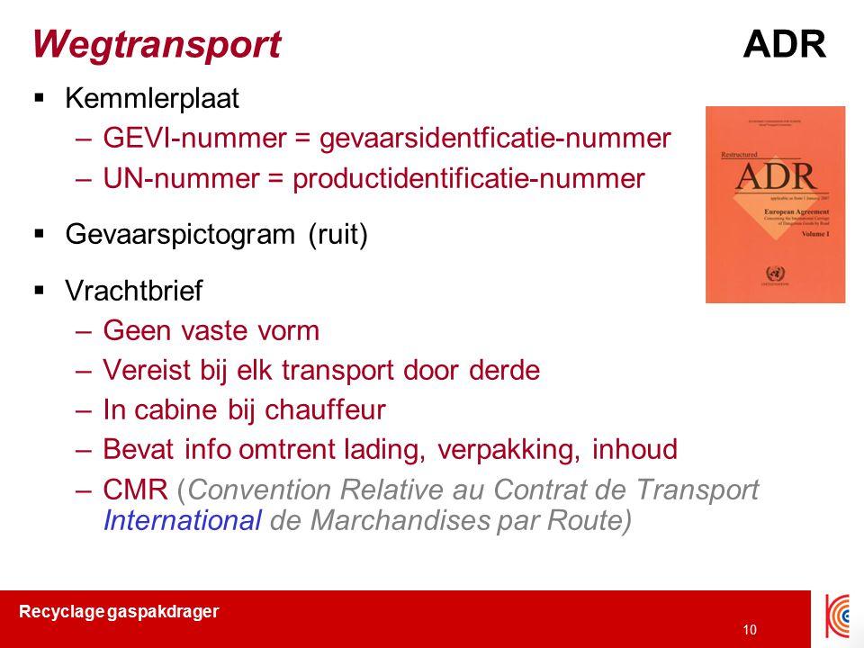 Recyclage gaspakdrager 10 WegtransportADR  Kemmlerplaat –GEVI-nummer = gevaarsidentficatie-nummer –UN-nummer = productidentificatie-nummer  Gevaarsp