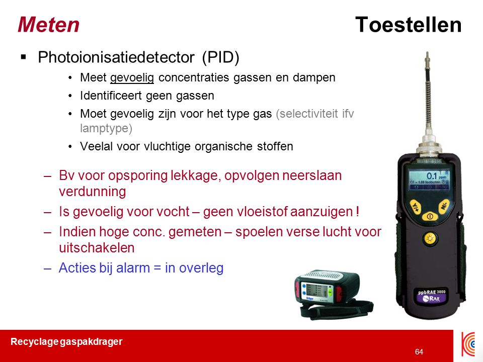 Recyclage gaspakdrager 64 MetenToestellen  Photoionisatiedetector (PID) Meet gevoelig concentraties gassen en dampen Identificeert geen gassen Moet g