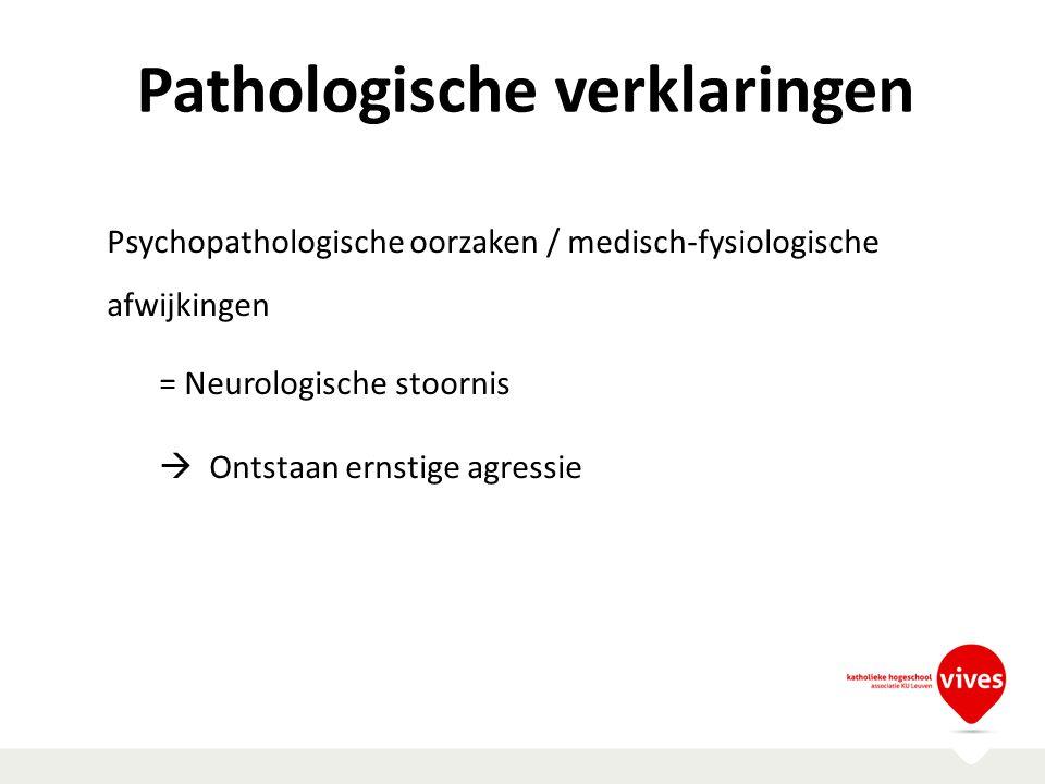 Pathologische verklaringen Psychopathologische oorzaken / medisch-fysiologische afwijkingen = Neurologische stoornis  Ontstaan ernstige agressie