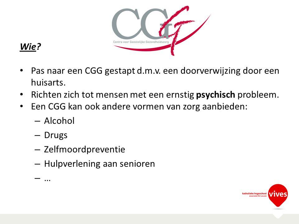 Wie? Pas naar een CGG gestapt d.m.v. een doorverwijzing door een huisarts. Richten zich tot mensen met een ernstig psychisch probleem. Een CGG kan ook
