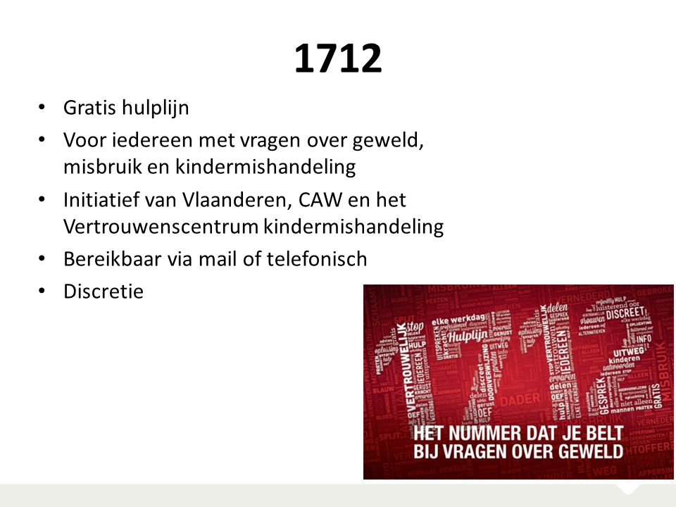 1712 Gratis hulplijn Voor iedereen met vragen over geweld, misbruik en kindermishandeling Initiatief van Vlaanderen, CAW en het Vertrouwenscentrum kin