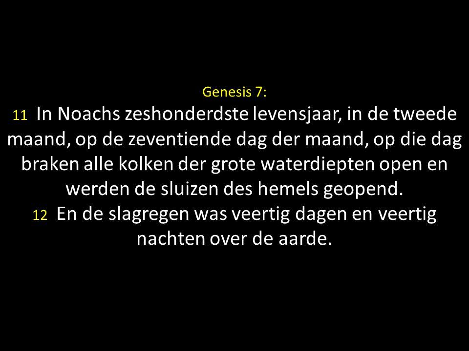 Genesis 7: 11 In Noachs zeshonderdste levensjaar, in de tweede maand, op de zeventiende dag der maand, op die dag braken alle kolken der grote waterdi