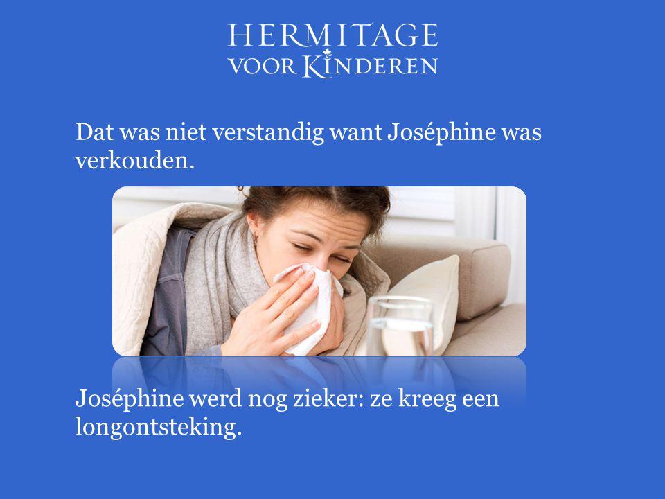 Dat was niet verstandig want Joséphine was verkouden. Joséphine werd nog zieker: ze kreeg een longontsteking.
