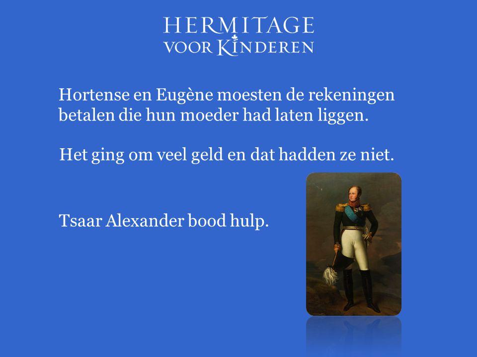 Hortense en Eugène moesten de rekeningen betalen die hun moeder had laten liggen. Het ging om veel geld en dat hadden ze niet. Tsaar Alexander bood hu