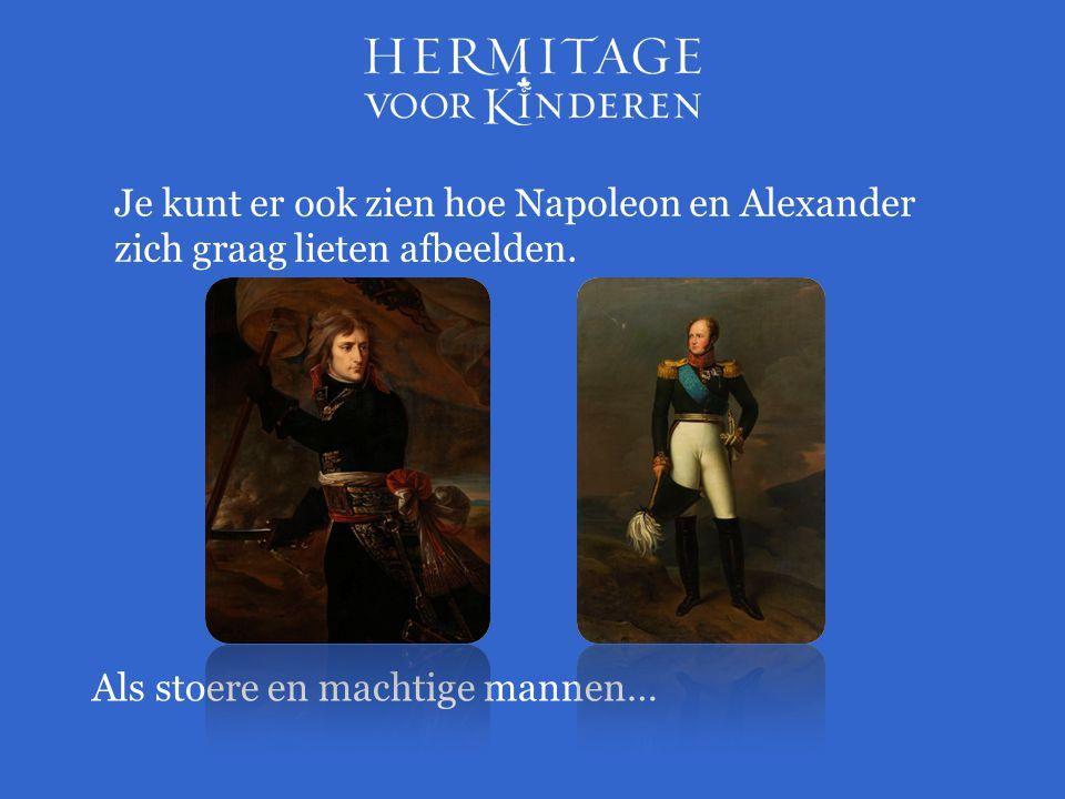 Je kunt er ook zien hoe Napoleon en Alexander zich graag lieten afbeelden. Als stoere en machtige mannen…