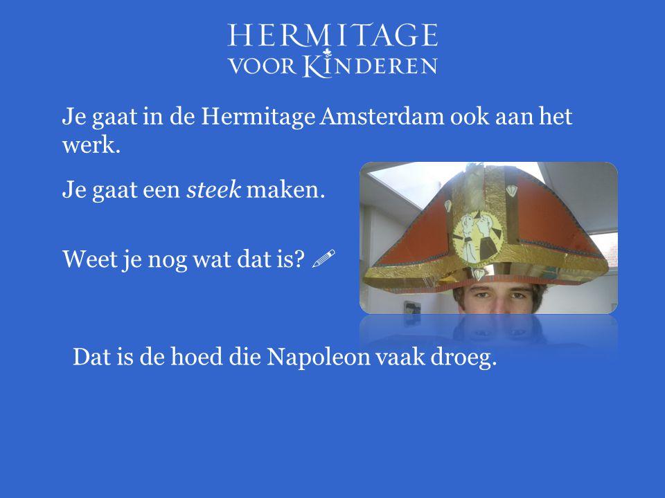 Je gaat in de Hermitage Amsterdam ook aan het werk. Je gaat een steek maken. Weet je nog wat dat is?  Dat is de hoed die Napoleon vaak droeg.