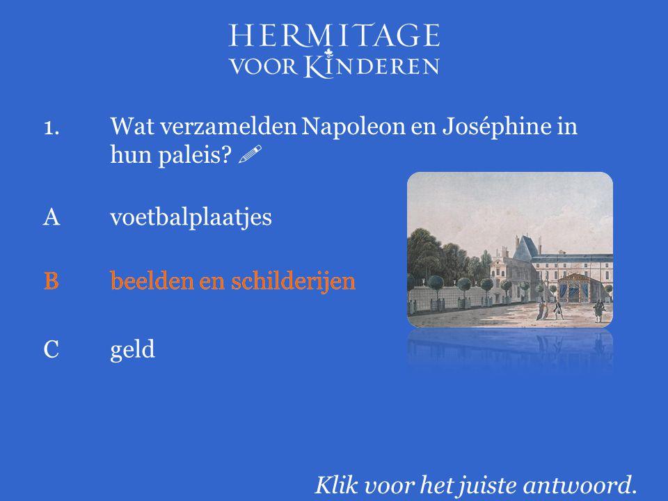 1.Wat verzamelden Napoleon en Joséphine in hun paleis?  Klik voor het juiste antwoord. Avoetbalplaatjes Bbeelden en schilderijen Cgeld Bbeelden en sc