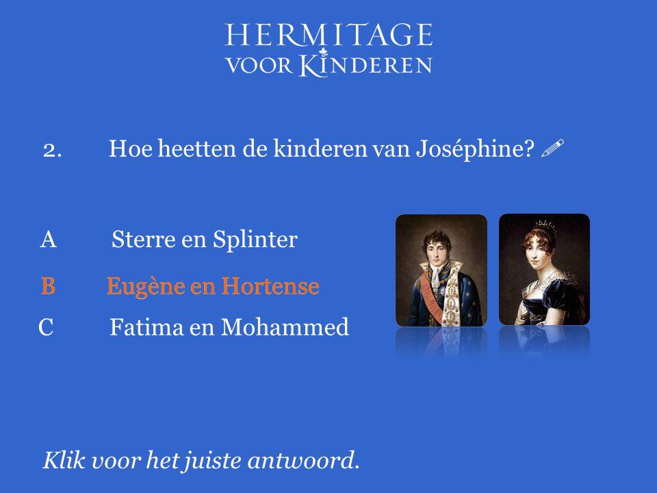 2.Hoe heetten de kinderen van Joséphine?  Klik voor het juiste antwoord. A Sterre en Splinter BEugène en Hortense C Fatima en Mohammed BEugène en Hor
