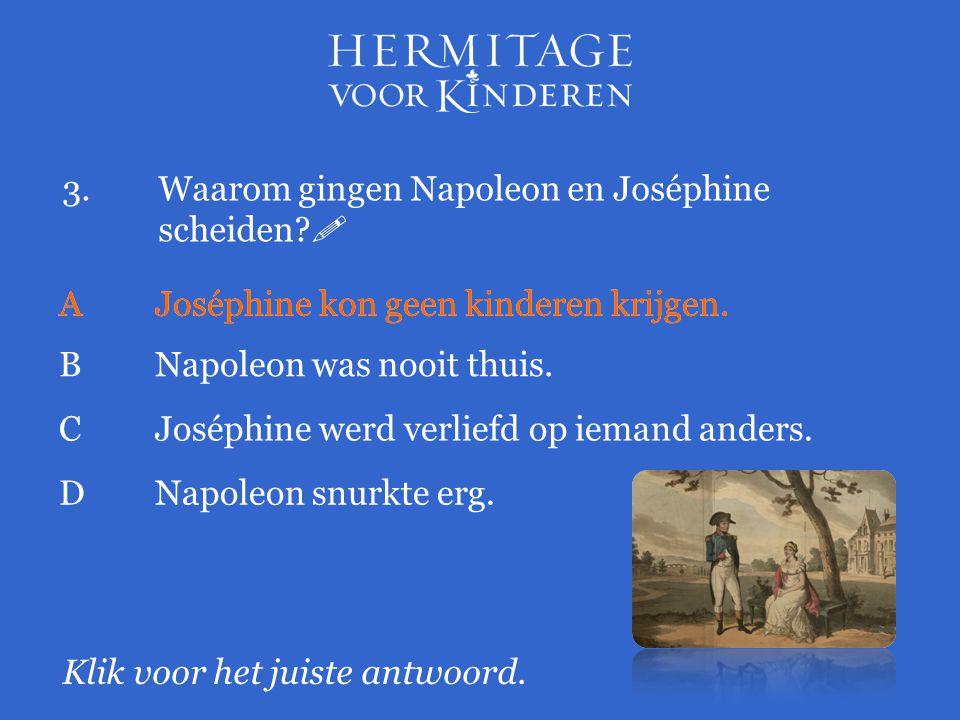 3.Waarom gingen Napoleon en Joséphine scheiden?  Klik voor het juiste antwoord. AJoséphine kon geen kinderen krijgen. BNapoleon was nooit thuis. AJos