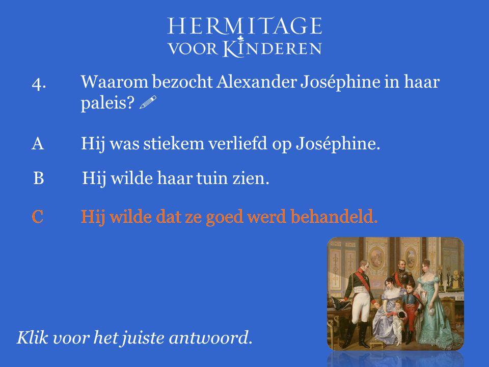 4.Waarom bezocht Alexander Joséphine in haar paleis?  Klik voor het juiste antwoord. AHij was stiekem verliefd op Joséphine. BHij wilde haar tuin zie
