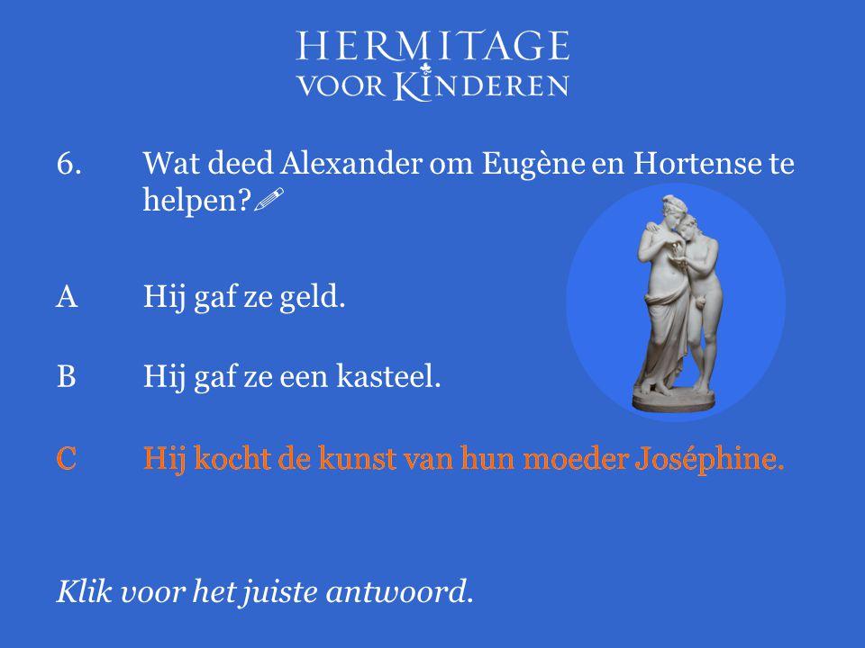 6.Wat deed Alexander om Eugène en Hortense te helpen?  Klik voor het juiste antwoord. AHij gaf ze geld. BHij gaf ze een kasteel. CHij kocht de kunst