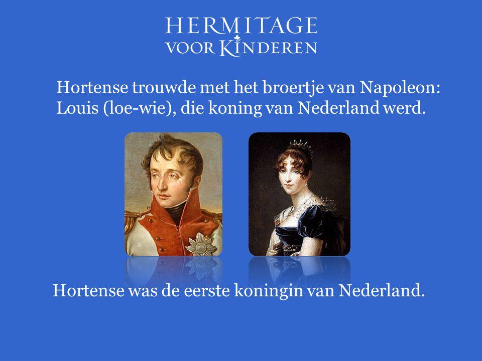 Hortense trouwde met het broertje van Napoleon: Louis (loe-wie), die koning van Nederland werd. Hortense was de eerste koningin van Nederland.