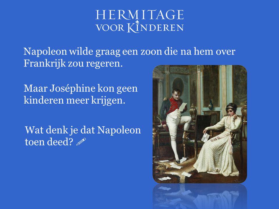 Napoleon wilde graag een zoon die na hem over Frankrijk zou regeren. Maar Joséphine kon geen kinderen meer krijgen. Wat denk je dat Napoleon toen deed