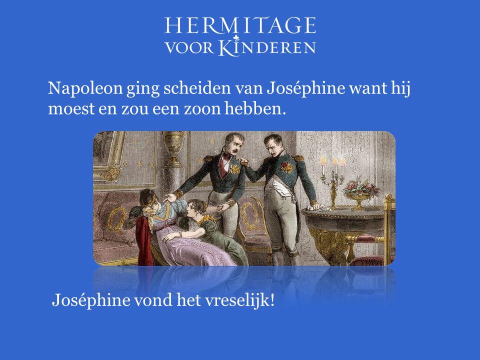 Napoleon ging scheiden van Joséphine want hij moest en zou een zoon hebben. Joséphine vond het vreselijk!