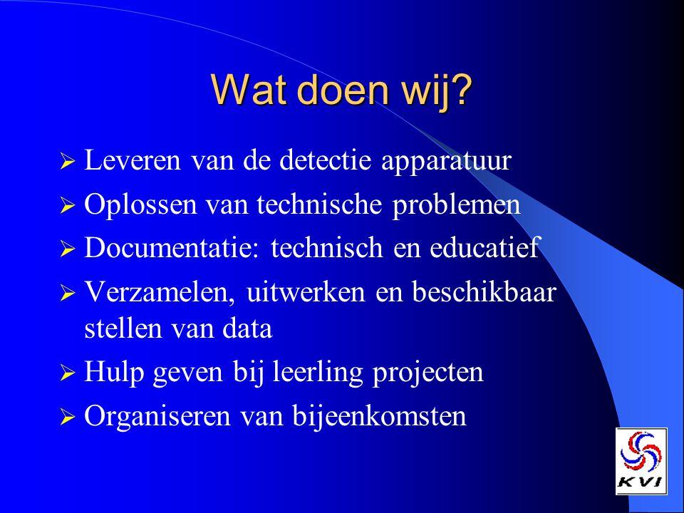 Wat doen wij?  Leveren van de detectie apparatuur  Oplossen van technische problemen  Documentatie: technisch en educatief  Verzamelen, uitwerken