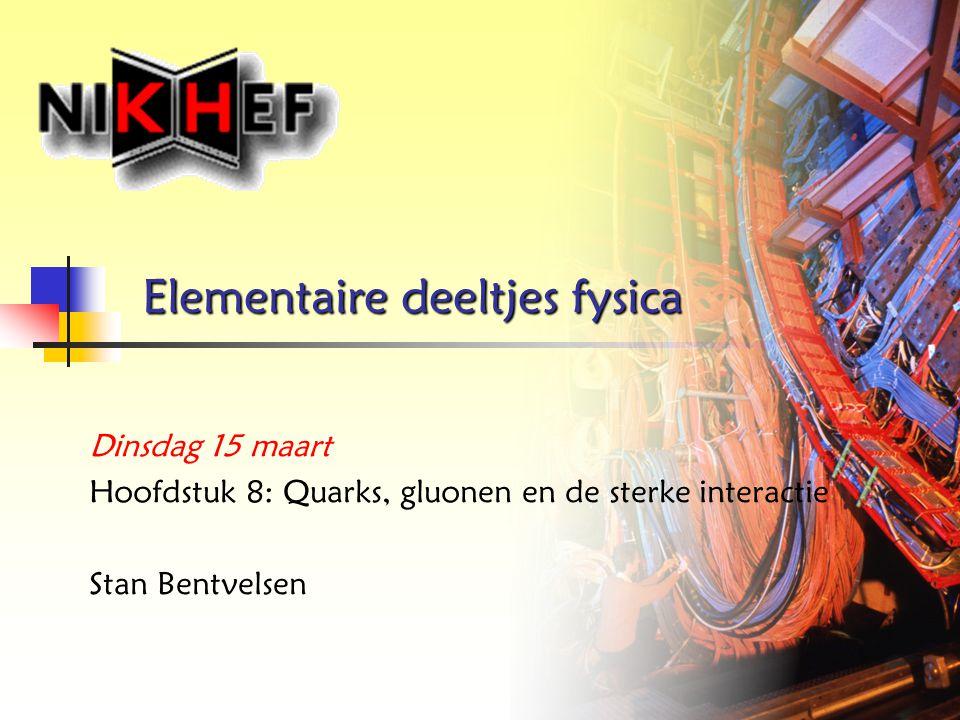 Elementaire deeltjes fysica Dinsdag 15 maart Hoofdstuk 8: Quarks, gluonen en de sterke interactie Stan Bentvelsen