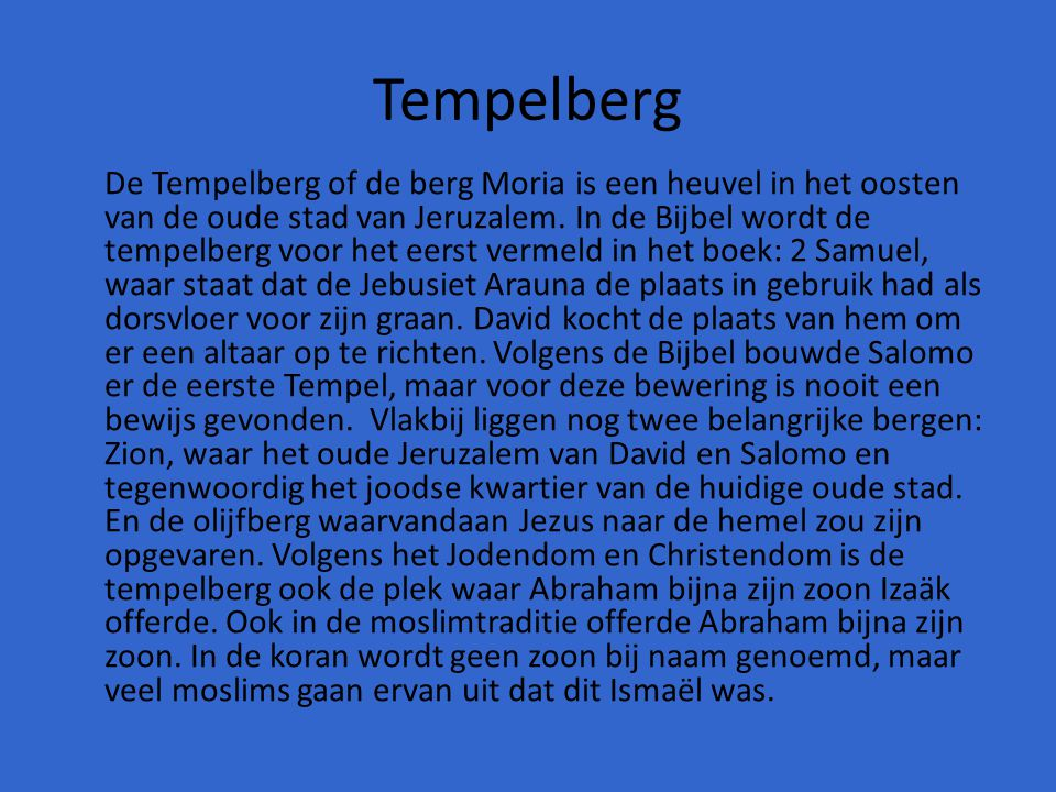 Tempelberg De Tempelberg of de berg Moria is een heuvel in het oosten van de oude stad van Jeruzalem. In de Bijbel wordt de tempelberg voor het eerst
