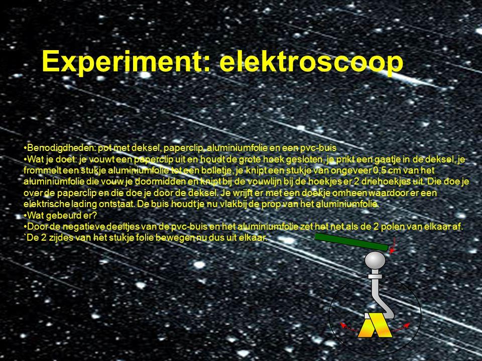 Experiment: elektroscoop Benodigdheden: pot met deksel, paperclip, aluminiumfolie en een pvc-buis Wat je doet: je vouwt een paperclip uit en houdt de