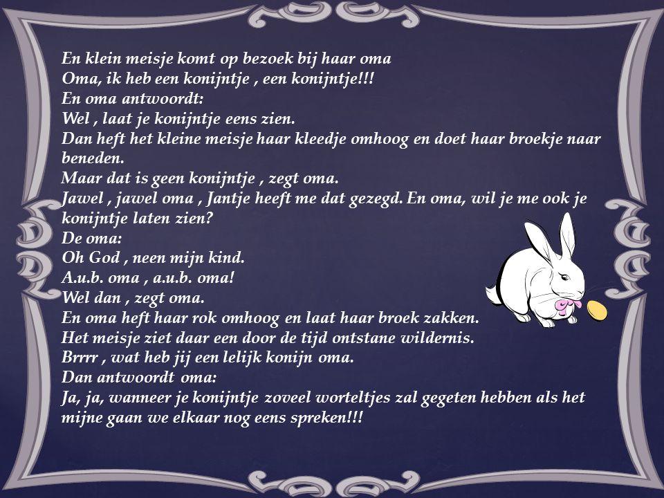 En klein meisje komt op bezoek bij haar oma Oma, ik heb een konijntje, een konijntje!!! En oma antwoordt: Wel, laat je konijntje eens zien. Dan heft h