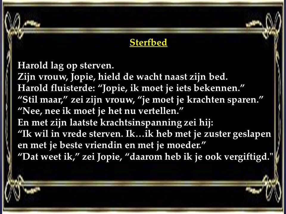 """Sterfbed Harold lag op sterven. Zijn vrouw, Jopie, hield de wacht naast zijn bed. Harold fluisterde: """"Jopie, ik moet je iets bekennen."""" """"Stil maar,"""" z"""