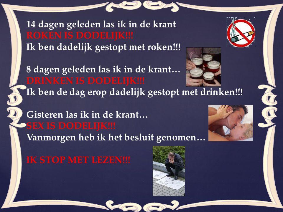 14 dagen geleden las ik in de krant ROKEN IS DODELIJK!!! Ik ben dadelijk gestopt met roken!!! 8 dagen geleden las ik in de krant… DRINKEN IS DODELIJK!