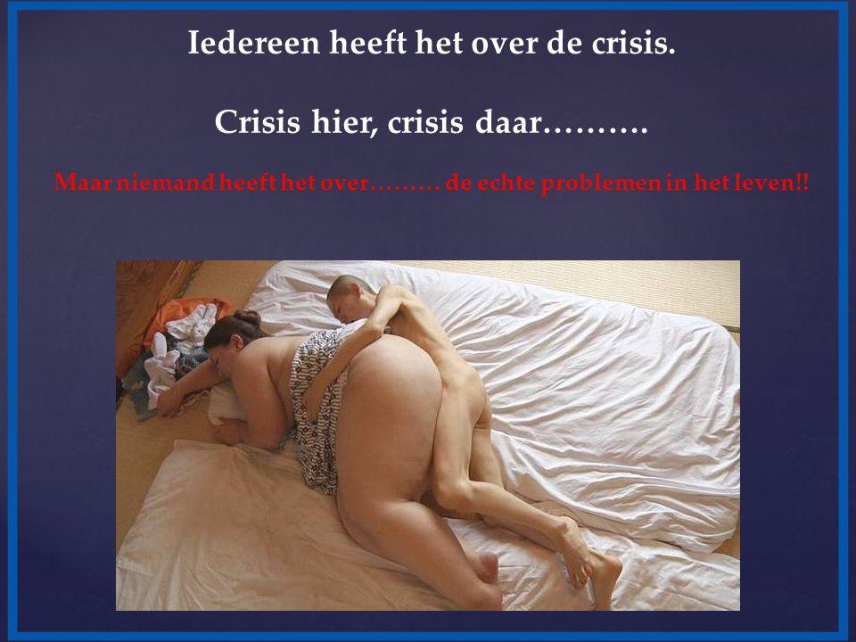Iedereen heeft het over de crisis. Crisis hier, crisis daar………. Maar niemand heeft het over……… de echte problemen in het leven!!