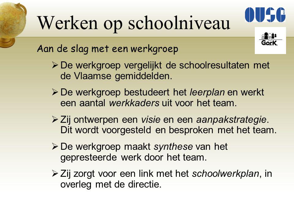 Werken op schoolniveau Aan de slag met een werkgroep  De werkgroep vergelijkt de schoolresultaten met de Vlaamse gemiddelden.  De werkgroep bestudee