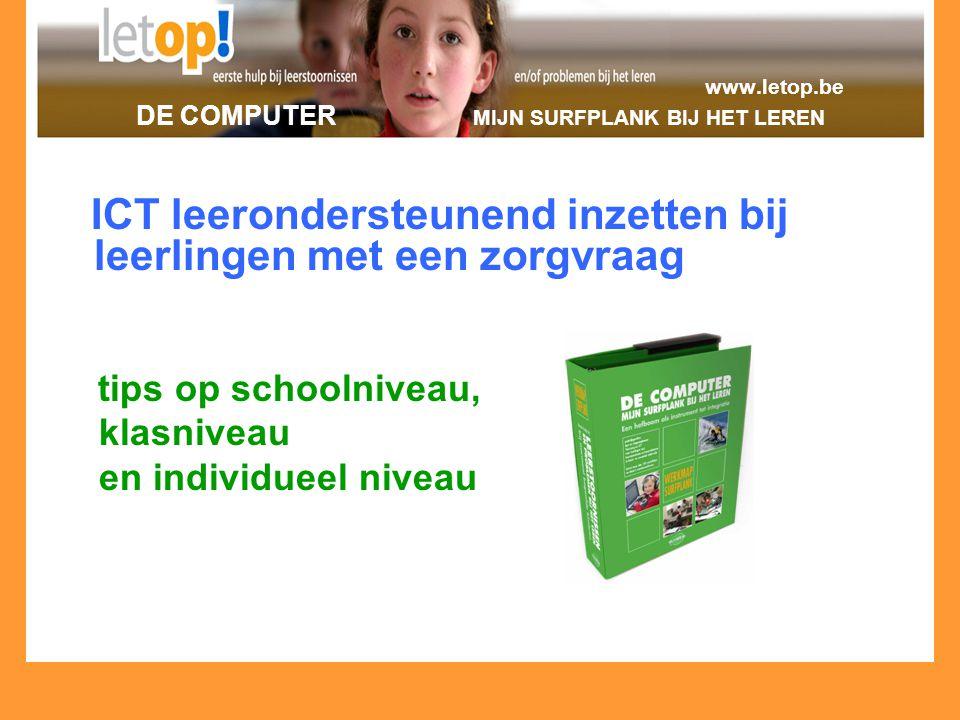 www.letop.be DE COMPUTER MIJN SURFPLANK BIJ HET LEREN ICT leerondersteunend inzetten bij leerlingen met een zorgvraag tips op schoolniveau, klasniveau