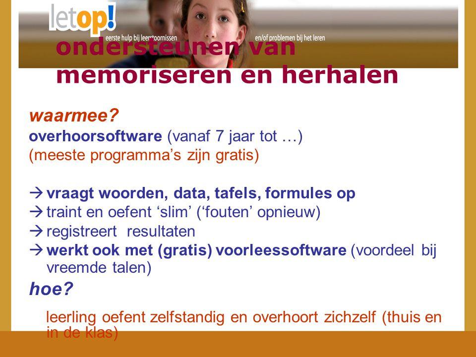 waarmee? overhoorsoftware (vanaf 7 jaar tot …) (meeste programma's zijn gratis)  vraagt woorden, data, tafels, formules op  traint en oefent 'slim'