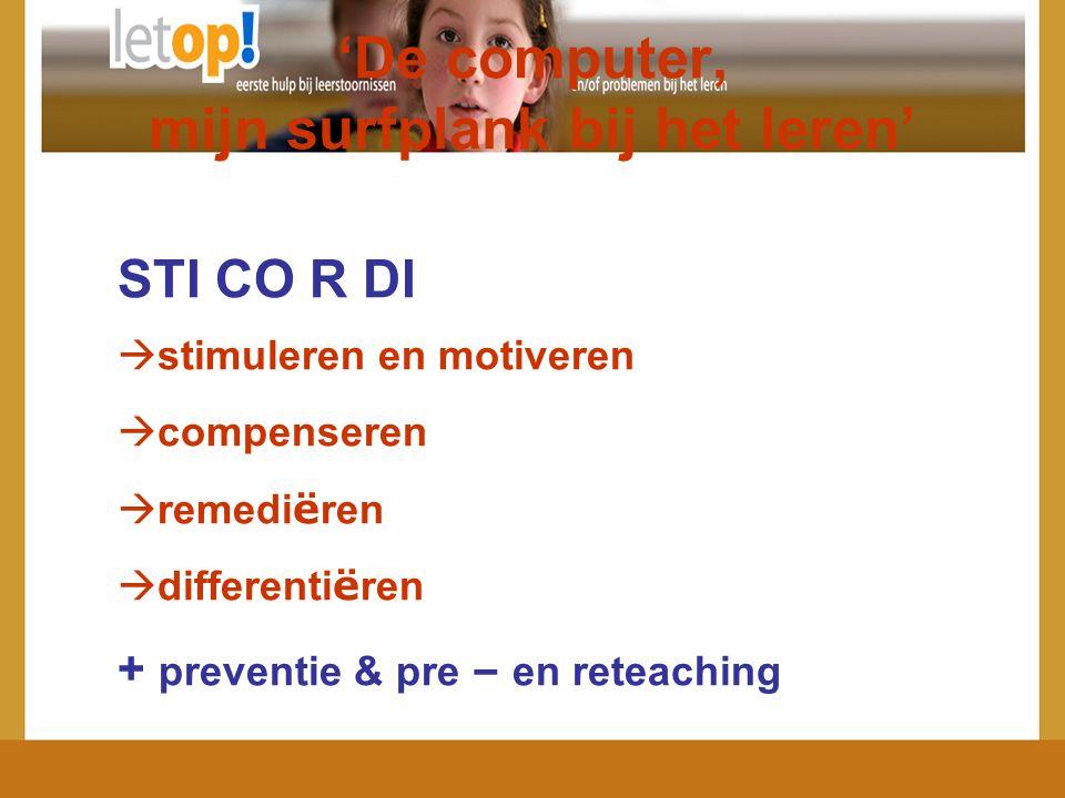 'De computer, mijn surfplank bij het leren' STI CO R DI  stimuleren en motiveren  compenseren  remedi ë ren  differenti ë ren + preventie & pre –