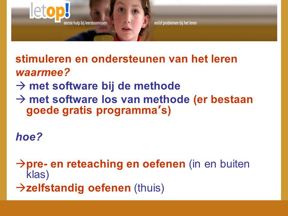 stimuleren en ondersteunen van het leren waarmee?  met software bij de methode  met software los van methode (er bestaan goede gratis programma ' s)