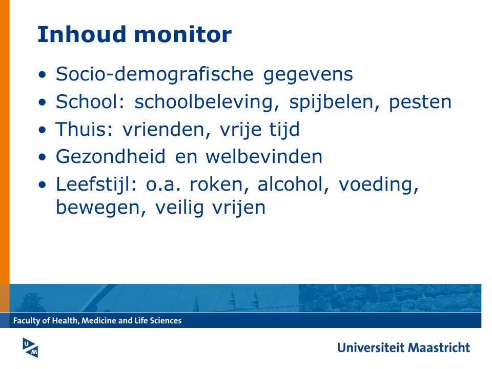 Inhoud monitor Socio-demografische gegevens School: schoolbeleving, spijbelen, pesten Thuis: vrienden, vrije tijd Gezondheid en welbevinden Leefstijl: o.a.