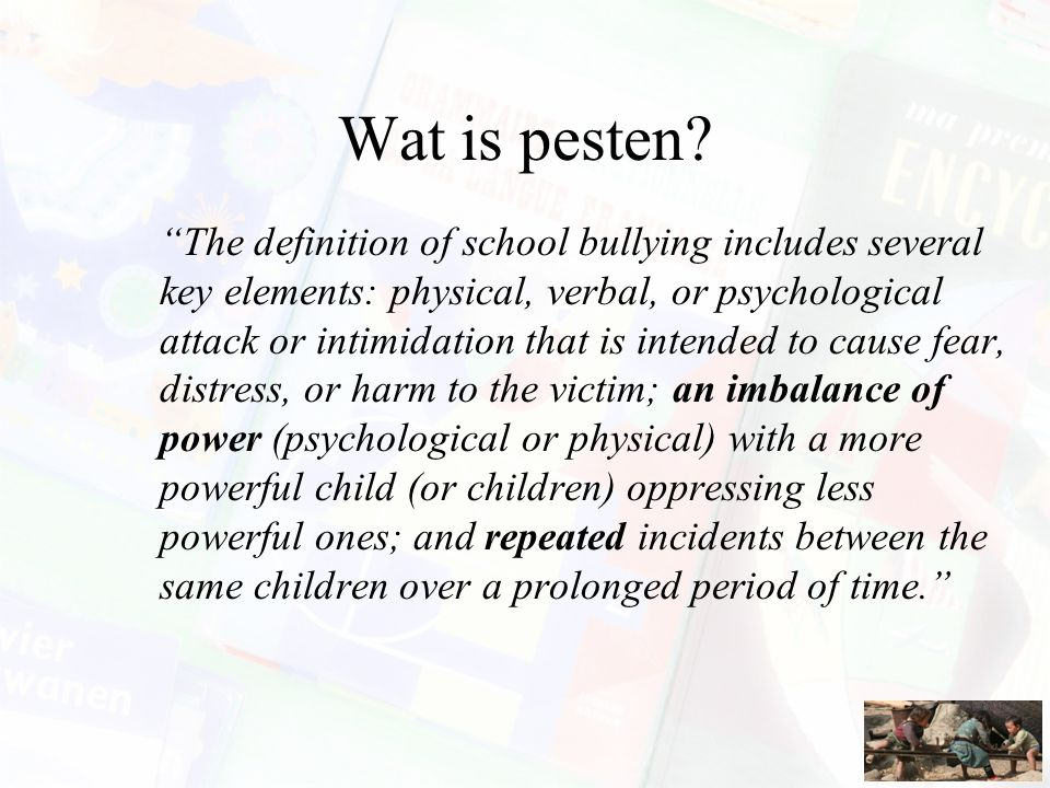 "Wat is pesten? ""The definition of school bullying includes several key elements: physical, verbal, or psychological attack or intimidation that is int"