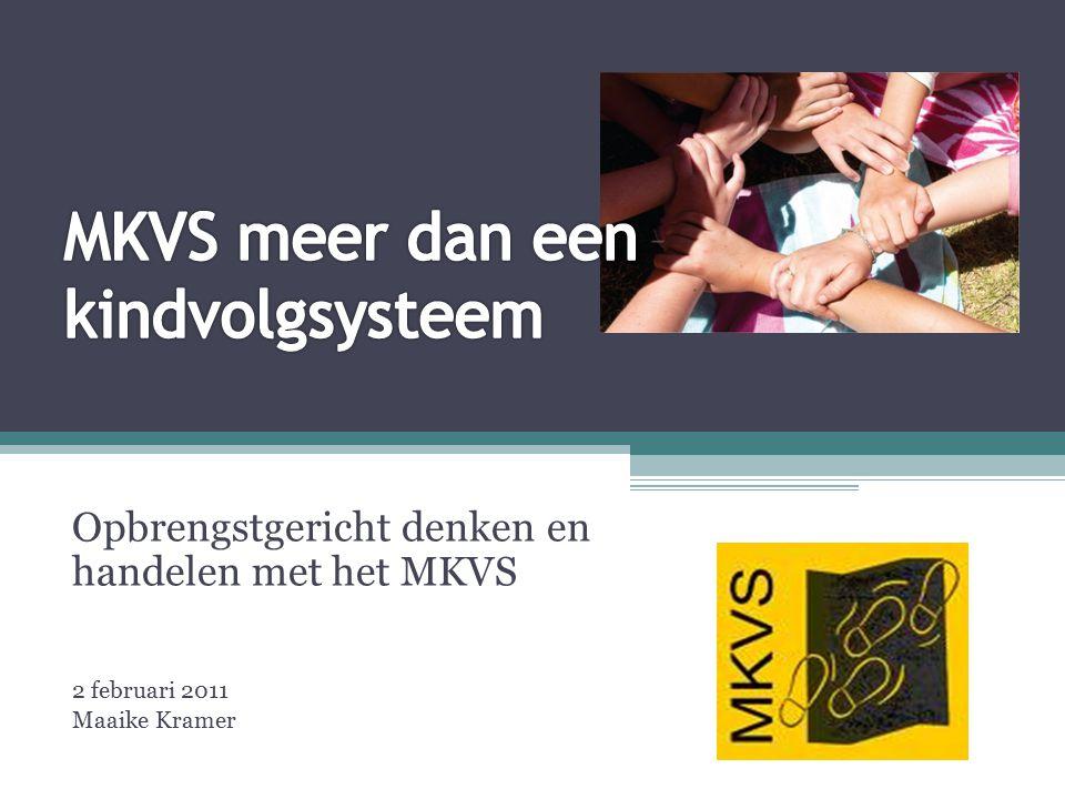 Opbrengstgericht denken en handelen met het MKVS 2 februari 2011 Maaike Kramer