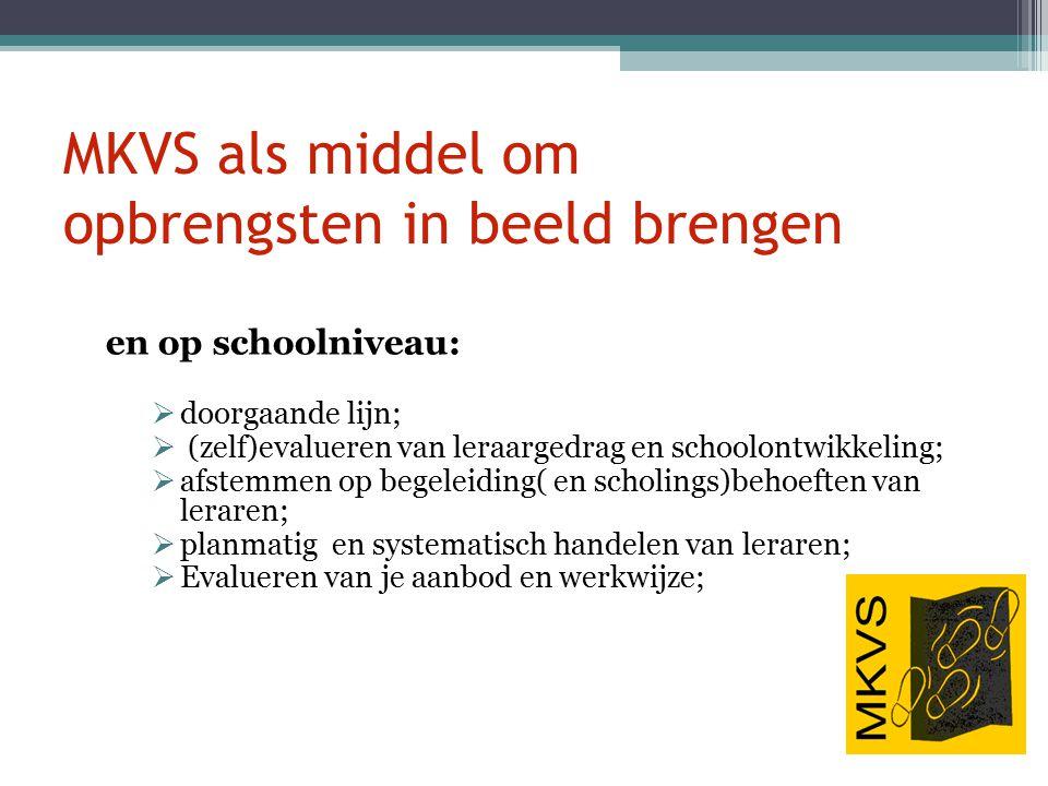 MKVS als middel om opbrengsten in beeld brengen en op schoolniveau:  doorgaande lijn;  (zelf)evalueren van leraargedrag en schoolontwikkeling;  afs