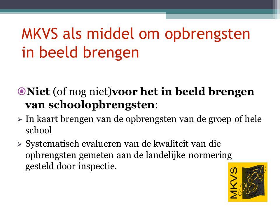 MKVS als middel om opbrengsten in beeld brengen  Niet (of nog niet)voor het in beeld brengen van schoolopbrengsten:  In kaart brengen van de opbreng