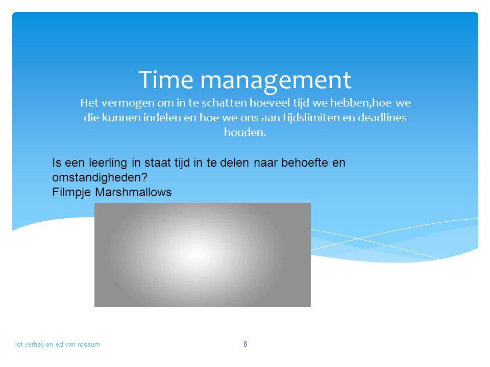Time management Het vermogen om in te schatten hoeveel tijd we hebben,hoe we die kunnen indelen en hoe we ons aan tijdslimiten en deadlines houden.
