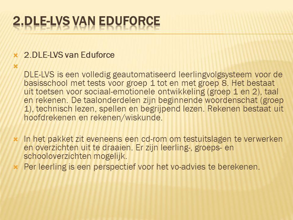  2.DLE-LVS van Eduforce  DLE-LVS is een volledig geautomatiseerd leerlingvolgsysteem voor de basisschool met tests voor groep 1 tot en met groep 8.