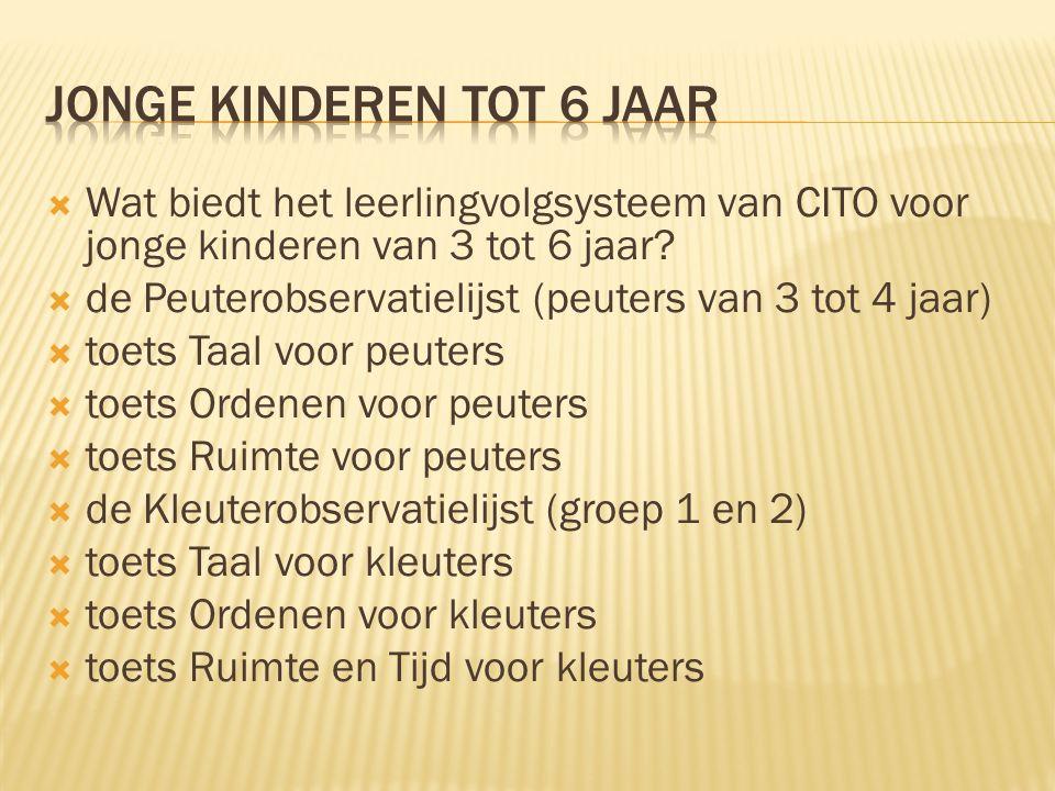  Wat biedt het leerlingvolgsysteem van CITO voor jonge kinderen van 3 tot 6 jaar?  de Peuterobservatielijst (peuters van 3 tot 4 jaar)  toets Taal