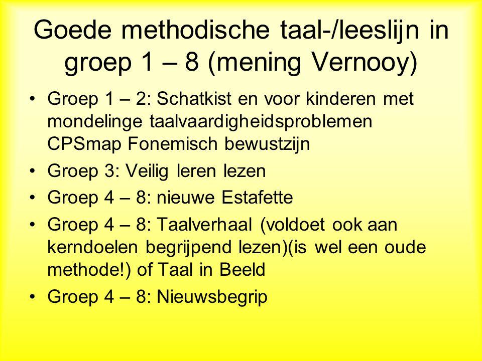 Goede methodische taal-/leeslijn in groep 1 – 8 (mening Vernooy) Groep 1 – 2: Schatkist en voor kinderen met mondelinge taalvaardigheidsproblemen CPSmap Fonemisch bewustzijn Groep 3: Veilig leren lezen Groep 4 – 8: nieuwe Estafette Groep 4 – 8: Taalverhaal (voldoet ook aan kerndoelen begrijpend lezen)(is wel een oude methode!) of Taal in Beeld Groep 4 – 8: Nieuwsbegrip