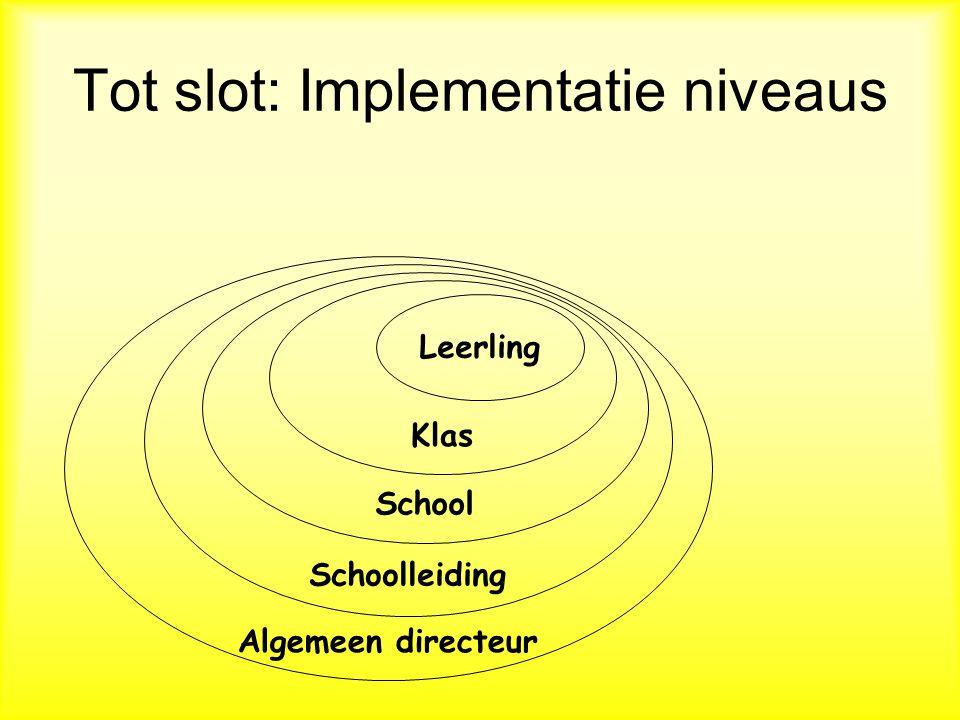 Tot slot: Implementatie niveaus Leerling Klas School Algemeen directeur Schoolleiding